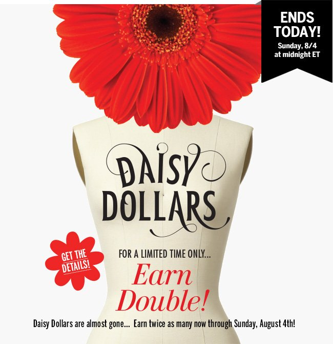 ENDS TODAY! Sunday, 8/4 at midnight ET. For a limited time only... EARN DOUBLE DAISY DOLLARS! Daisy Dollars are almost gone... Earn twice as many now through Sunday, August 4th. Get the details!