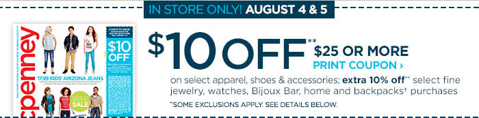 IN STORE ONLY! AUGUST 4 & 5. $10 OFF** $25 OR MORE PRINT COUPON  ' on select apparel, shoes & accessories; extra 10% off** select  fine jewlery, watches, Bijoux Bar, home and backpacks† purchases **SOME EXCLUSIONS APPLY. SEE DETAILS BELOW.