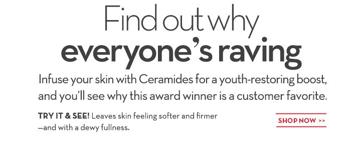 Find out why everyone's raving. Infuse your skin with Ceramides for a youth-restoring boost, and you'll see why this award winner is a customer favorite. TRY IT & SEE! Leaves skin feeling softer and firmer -and with a dewy fullness. SHOP NOW.
