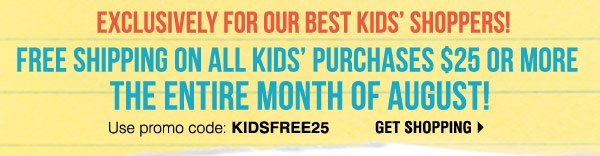 Exclusively for our Best Kids' Shoppers! FREE SHIPPING on all Kids' purchases $25 or more the entire month of August!** Use promo code: KIDSFREE25 Get shopping