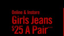 ONLINE & INSTORE - GIRLS JEANS $25 A PAIR***