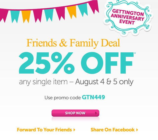 Gettington Anniversary Event - Friends & Family Deal - 25% OFF* any single item August 4th & 5th only - Use promo code GTN449