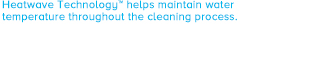 Heatwave Technology™ helps maintain water temperature throughout the cleaning process.