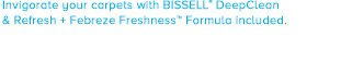 Invigorate your carpets with BISSELL® DeepClean & Refresh + Febreze Freshness™ Formula included.