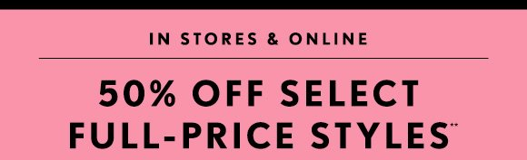 IN  STORES & ONLINE50% OFF SELECTFULL–PRICE STYLES**