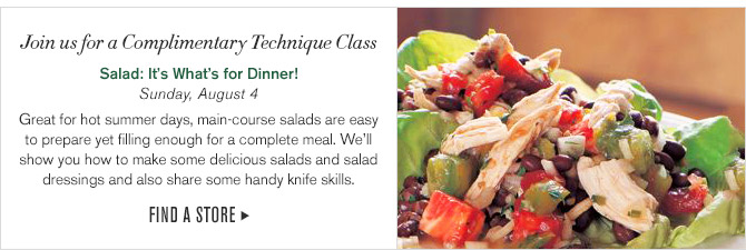 Join us for a Complimentary Technique Class -- Salad: It's What's for Dinner!, Sunday, August 4 -- Great for hot summer days, main-course salads are easy to prepare yet filing enough for a complete meal. We'll show you how to make some delicious salads and salad dressings and also share some handy knife skills. -- FIND A STORE