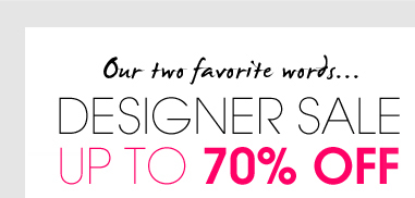Our two favorite words...DESIGNER SALE. UP TO 70% OFF