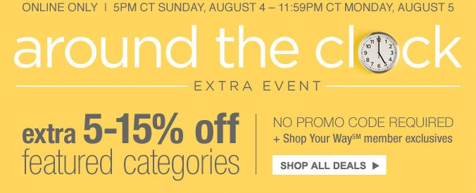 online only | 5pm ct sunday, august 4 - 11:59 ct monday, august 5 | around the clock extra event | extra 5-15% off featured categories | no promo code required | shop your way member exclusives | shop all deals