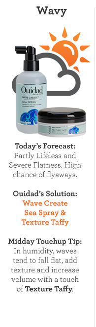 Wavy. Today's Forecast: Partly Lifeless and Severe Flatness. High Chance of flyaways. Ouidad's Solution: Wave Create Sea & Sray Texture Taffy. Midday Touchup Tip: In humidity, waves, tend to fall flat, add texture and increase volume with a touch of Texture Taffy.