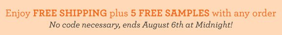 Enjoy Free Shipping plus 5 Free Samples with any order. No code necessary, ends August 6th at Midnight!