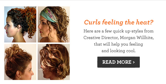 Curls feeling the heat? Here are a few quick up-styles from Creative Director, Morgan Willhite, that will help you feeling and looking cool. Read More.