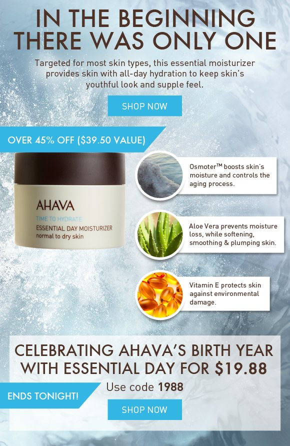 In the beginning there was only one Targeted for most skin types, this essential moisturizer provides skin with all-day hydration to keep skin's youthful look and supple feel. AHAVA's 1st face cream OsmoterTM boosts skin's moisture and controls the aging process. Aloe Vera Prevents moisture loss, while softening, smoothing & plumping skin. Vitamin E Protects skin against environmental damage.  Celebrating AHAVA's birth (1988) with Essential Day for $19.88 ends tonight! Use code 1988 Shop Now