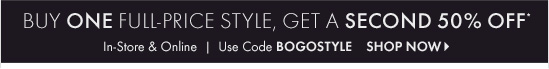 Buy One Full– Price Style,Get A Second 50% Off*In–store & OnlineUse Code BOGOSTYLESHOP NOW