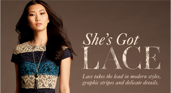 She's Got LACE Lace takes the lead in modern styles, Graphic stripes and delicate details.