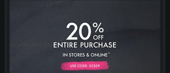 20% OFF ENTIRE PURCHASE IN STORES  & ONLINE* USE CODE: 55309