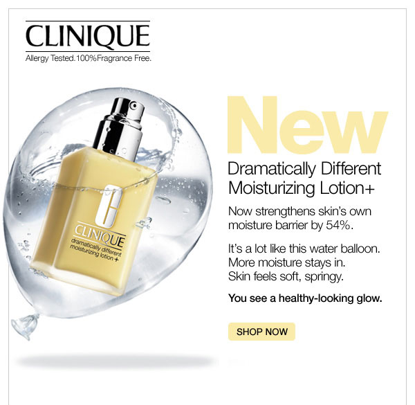Clinique New dramatically different moisturizing lotion plus now strengthens skin's own moisture barrier by 54% - It's a lot like this water balloon. More moisture stays in. Skin feels soft, springy. You see a healthy-looking glow. Show now.