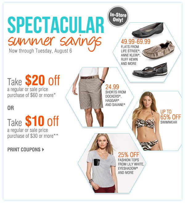 n-Store Only Spectacular summer savings Now through Tuesday, August 6 Take $20 off a regular or sale price purchase of $60 or more* OR Take $10 off a regular or sale price purchase of $30 or more** Print coupons. Up to 65% off Swimwear. 24.99 Shorts from Dockers®, Haggar® and Savane®. 25% off Fashion tops from Lily White, Eyeshado® and more . 49.99-69.99 Flats from Life Stride®, Anne Klein®, Ruff Hewn and more