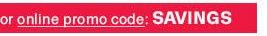 or online promo code: SAVINGS