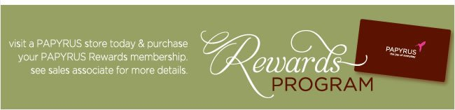 PAPYRUS Rewards Program  Visit a PAPYRUS store today & purchase your PAPYRUS Rewards membership. See Sales Associate for more details.