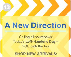 A New Direction | Calling all southpaws! Today's Left-Hander's Day—YOU pick the fun! | SHOP NEW ARRIVALS: