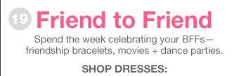 Friend to Friend | Spend the week celebrating your BFFs—friendship bracelets, movies + dance parties. | SHOP DRESSES: