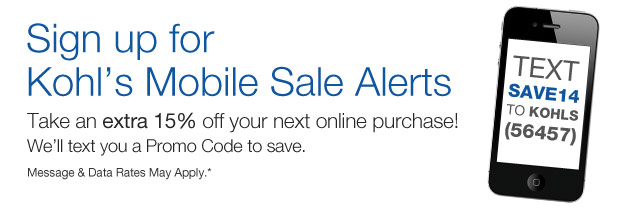 Sign up for Kohl's Mobile Sale Alerts. Take an extra 15% off your next online purchase. We'll text you a Promo Code to save. Message & Data Rates May Apply.