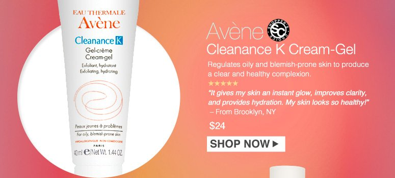 "Shopper's Choice. 5 Stars Avene Cleanance K Cream-Gel Regulates oily and blemish-prone skin to produce a clear and healthy complexion. ""It gives my skin instant glow, improves clarity, and provides hydration. My skin looks so healthy!"" – From Brooklyn, NY $24.00 Shop Now>>"