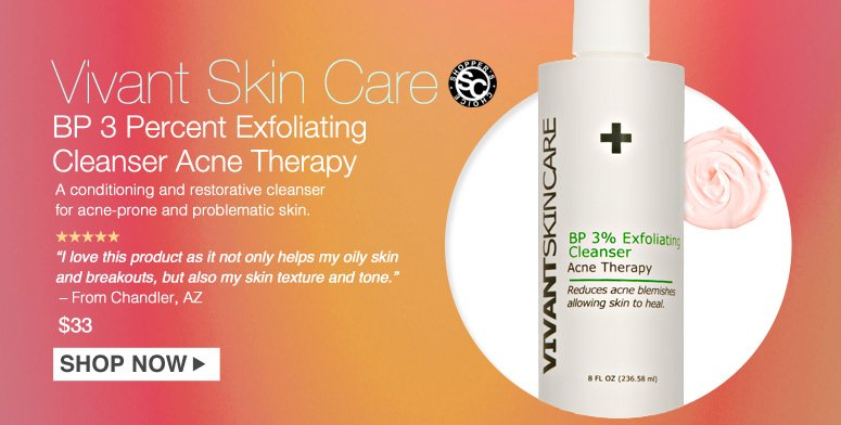 "Shopper's Choice. 5 Stars Vivant Skin Care BP 3 Percent Exfoliating Cleanser Acne Therapy  A conditioning and restorative cleanser for acne-prone and problematic skin. ""I love this product as it not only helps my oily skin and breakouts, but also my skin texture and tone."" – From Chandler, AZ $33.00 Shop Now>>"