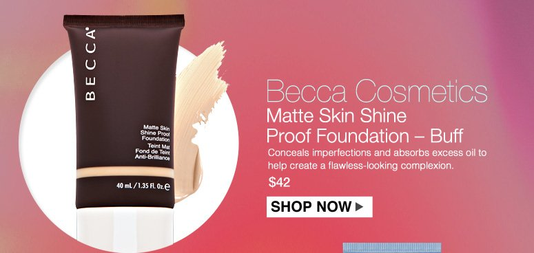 Becca Cosmetics Matte Skin Shine Proof Foundation – Buff Conceals imperfections and absorbs excess oil to help create a flawless-looking complexion that lasts. $42.00 Shop Now>>