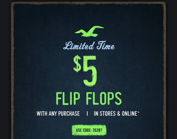 LIMITED TIME $5 FLIP FLOPS WITH  ANY PURCHASE | IN STORES & ONLINE* USE CODE: 35287