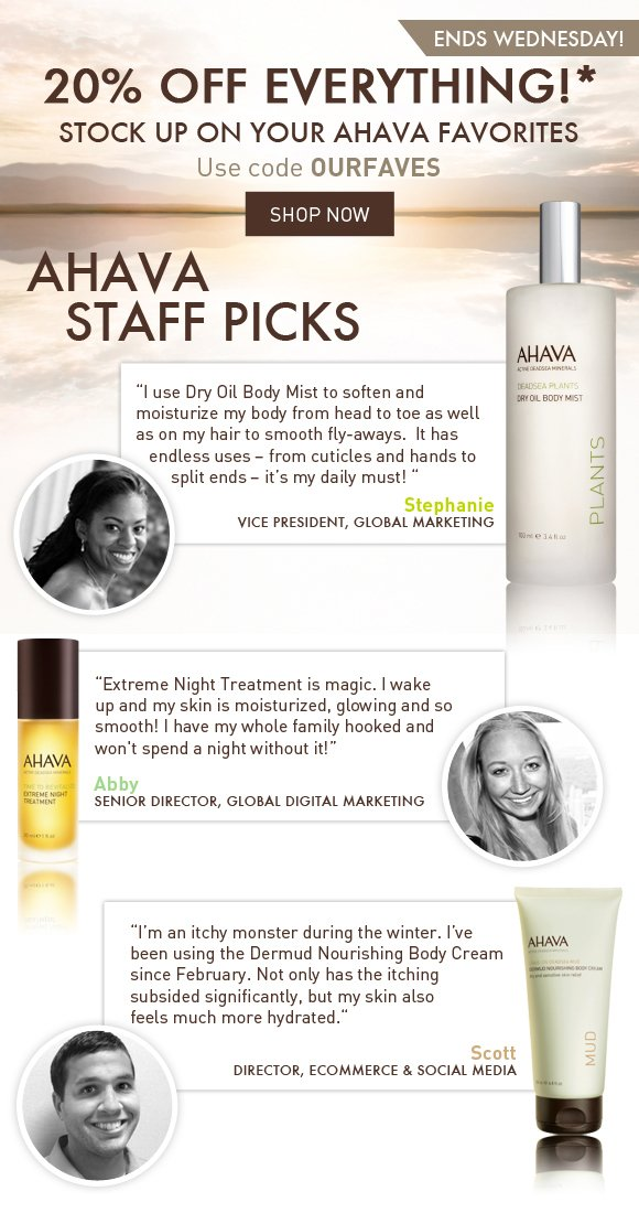 """Get 20% off your favorite AHAVA products! Use code OURFAVES ends Wednesday! Shop Now  AHAVA Staff Picks  """"I use Dry Oil Body Mist to soften and moisturize my body from head to toe as well as on my hair to smooth fly-aways.  It has endless uses – from cuticles and hands to split ends – it's my daily must! """" Stephanie Vice President, Global Marketing  """"Extreme Night Treatment is magic. I wake up and my skin is moisturized, glowing and so smooth! I have my whole family hooked and won't spend a night without it!"""" Abby Senior Director, Global Digital Marketing  """"I'm an itchy monster during the winter. I've been using the Dermud Nourishing Body Cream since February. Not only has the itching has subsided significantly, but my skin also feels much more hydrated."""" Scott Director, Ecommerce & Social Media"""