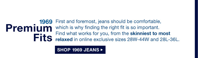 1969 Premium Fits | First and foremost, jeans should be comfortable, which is why finding the right fit is so important. Find what works for you, from the skinniest to most relaxed in online exclusive sizes 28W-44W and 28L-36L. | SHOP 1969 JEANS