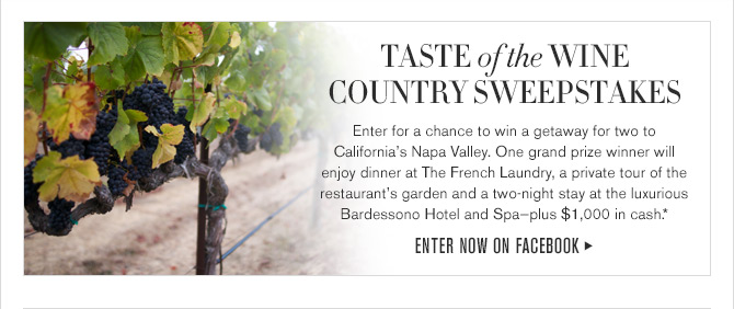 TASTE of the WINE COUNTRY SWEEPSTAKES - Enter for a chance to win a getaway for two to California's Napa Valley. One grand prize winner will enjoy dinner at The French Laundry, a private tour of the restaurant's garden and a two-night stay at the luxurious Bardessono Hotel and Spa - plus $1,000 in cash.* - Enter now on Facebook