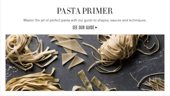 PASTA PRIMER - Master the art of perfect pasta with our guide to shapes, sauces and techniques. SEE OUR GUIDE