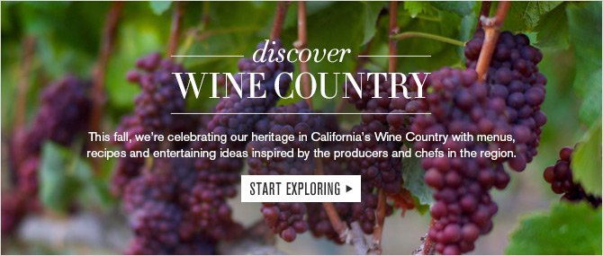 discover - WINE COUNTRY - This fall, we're celebrating our heritage in California's Wine Country with menus, recipes and entertaining ideas inspired by the producers and chefs in the region. START EXPLORING