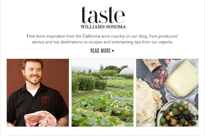 taste WILLIAMS-SONOMA - Find more inspiration from the California wine country on our blog, from producers' stories and top destinations to recipes and entertaining tips from our experts. READ MORE