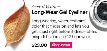 Award Winning LONG-WEAR GEL EYELINER  Long-wearing, water-resistant color that glides on and lets you get it just right before it dries—offers crisp definition and 12-hour wear.  $23 Shop Now »