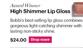 Award Winning HIGH SHIMMER LIP GLOSS  Bobbi's best-selling lip gloss combines gorgeous light-catching shimmer with lasting non-sticky shine.  $24 Shop Now »