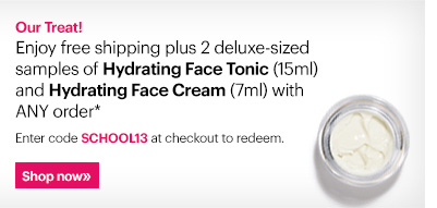 Our Treat! Enjoy free shipping plus 2 deluxe-sized samples of Hydrating Face Tonic (15ml) and Hydrating Face Cream (7ml) with ANY order.*   Enter code SCHOOL13 at checkout to redeem.   Shop Now »