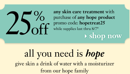 all you need is hope; give skin a drink of water with a moisturizer from our hope family; 25% off any skin care treatment with purchase of any hope moisturizer while supplies last or thru 8/7*