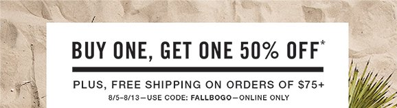 Buy One, Get One 50% 0ff* Plus! Free Shipping on orders of $75+ - 8/5 thru 8/13 - Use code: FALLBOGO - Online Only