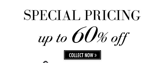 SPECIAL PRICING up to 60% off. COLLECT NOW.