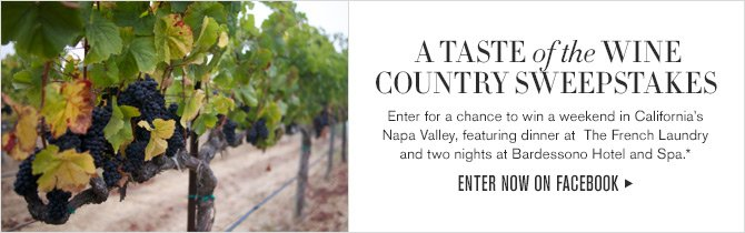 A TASTE of the WINE COUNTRY SWEEPSTAKES - Enter for a chance to win a weekend in California's Napa Valley, featuring dinner at  The French Laundry and two nights at Bardessono Hotel and Spa.* - ENTER NOW ON FACEBOOK