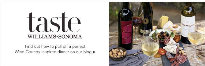 taste - WILLIAMS-SONOMA - Find out how to pull off a perfect - Wine Country-inspired dinner on our blog