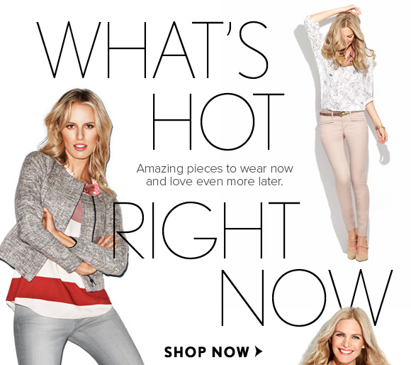 WHAT'S HOT RIGHT NOW  Amazing pieces to wear now and love even more later.  SHOP NOW