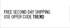 Free Second Day Shipping on your next order. Use offer code TREND.
