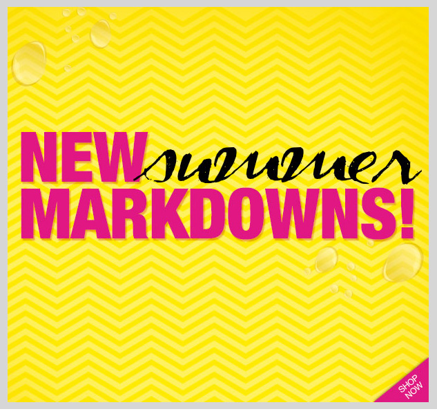 NEW SUMMER MARKDOWNS! SHOP NOW!