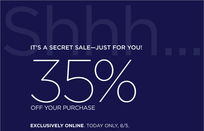 IT'S A SECRET SALE-JUST FOR YOU! | 35% OFF YOUR PURCHASE | EXCLUSIVELY ONLINE. TODAY ONLY, 8/5.