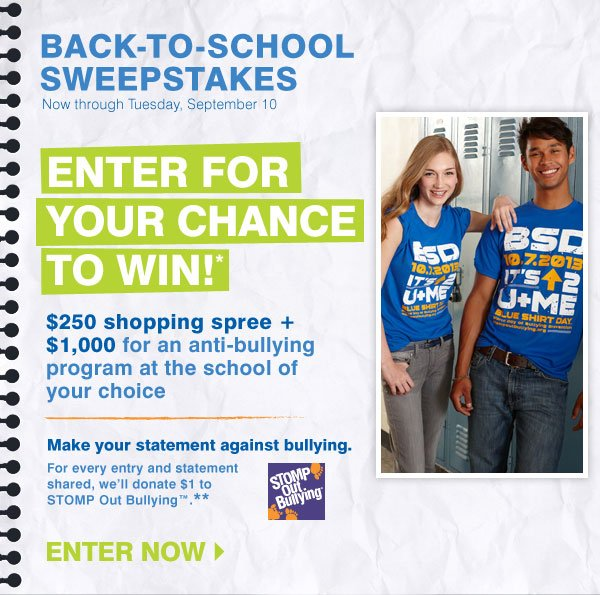 Back-To-School Sweepstakes Now through Tuesday, September 10 Enter for your chance to win: $250 shopping spree + $1,000 for an anti-bullying program at the school of your choice* Enter now