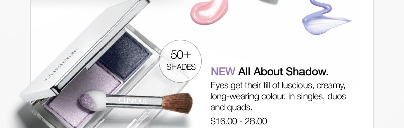 NEW All About Shadow. Eyes get their fill of luscious, creamy, long-wearing colour. In singles, duos and quads. $16.00 - 28.00